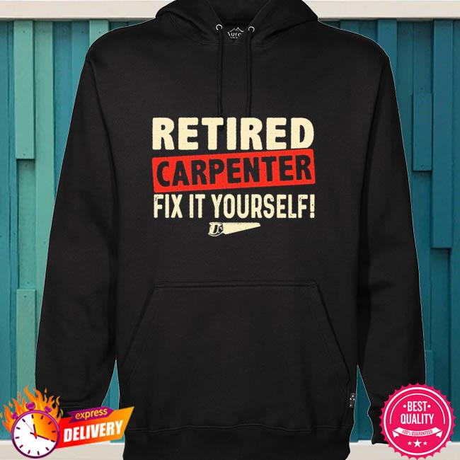 Retired carpenter fix it yourself s hoodie
