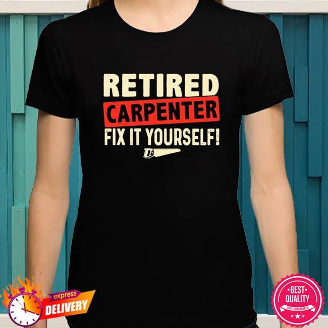 Retired carpenter fix it yourself shirt