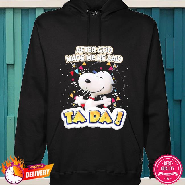 Snoopy after god made me he said Ta Da s hoodie