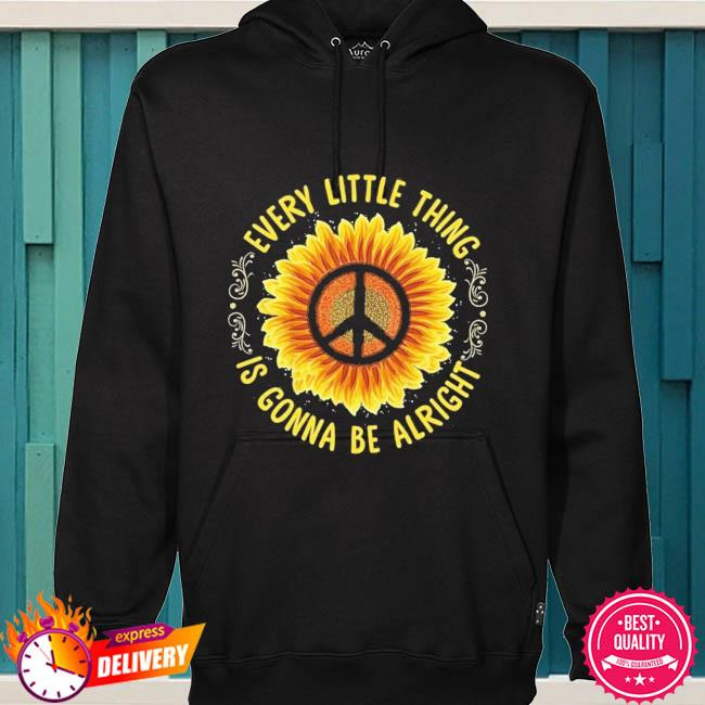 Sunflower every little thing is gonna be alright s hoodie