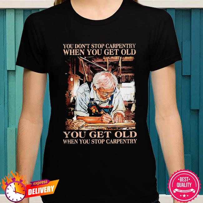 You don't stop carpentry when you get old you get old when stop carpentry shirt